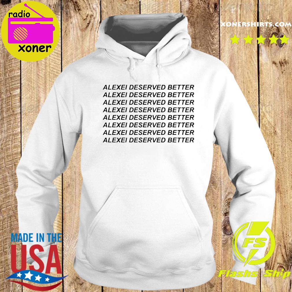 Funny Alexei Deserved Better Shirt Hoodie