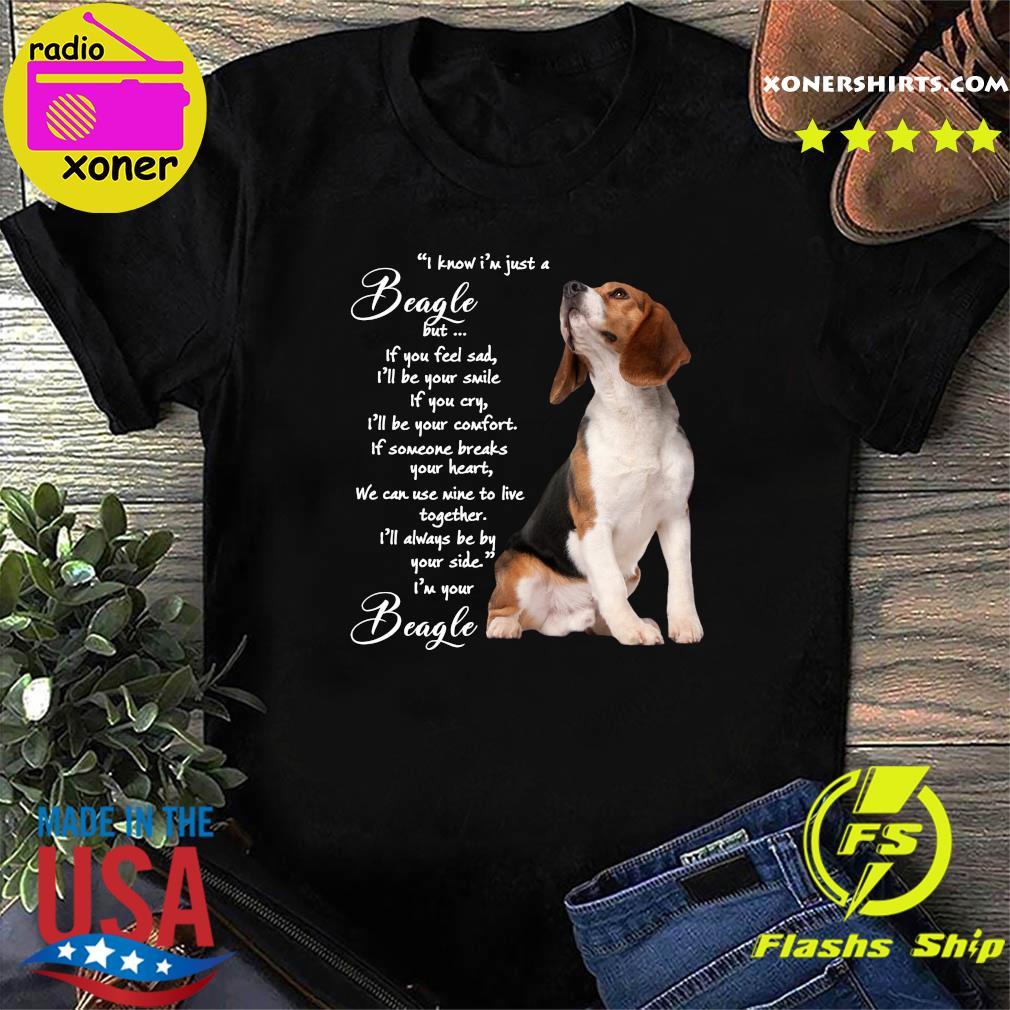 I Know I'm Just A Beagle But If You Feel Sad Shirt