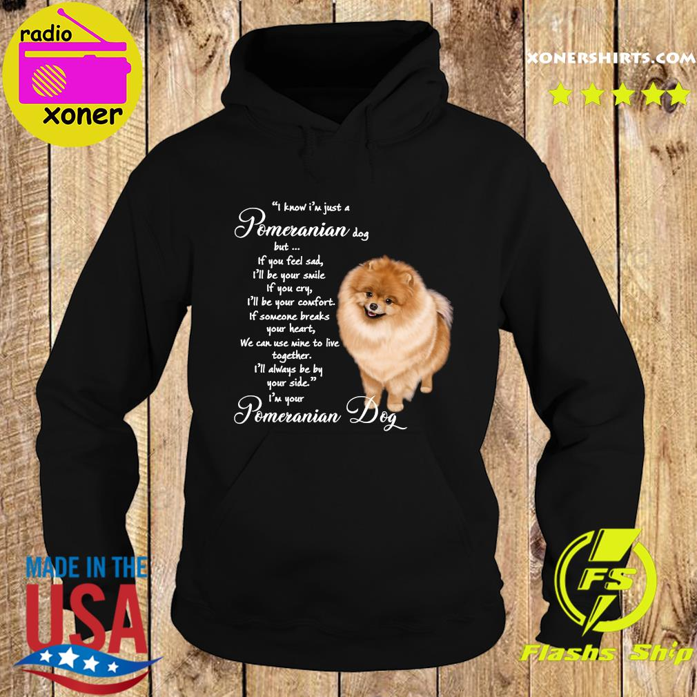 I Know I'm Just A Pomeranian Dog But If You Feel Sad Shirt Hoodie