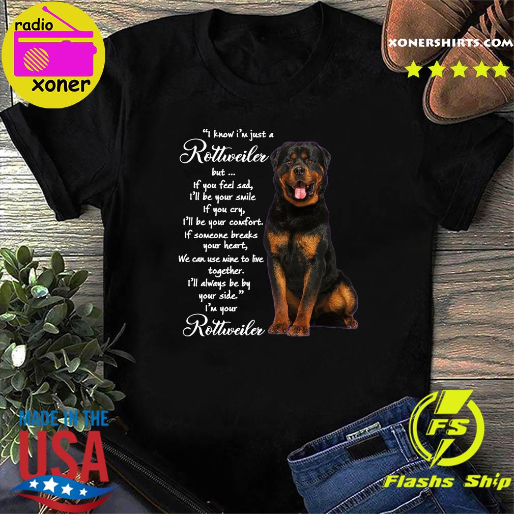 I Know I'm Just A Rottweiler But If You Feel Sad Shirt