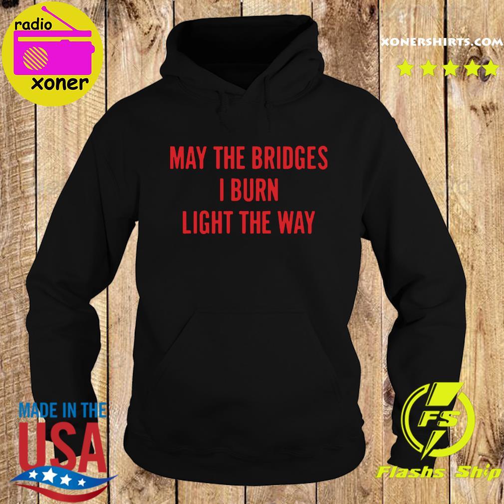 May The Bridges I Burn Light The Way Shirt Hoodie