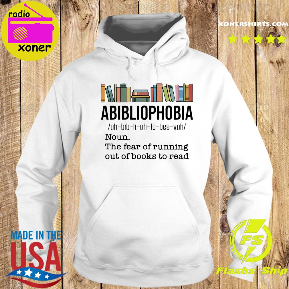 Official Abibliophobia Noun The Fear Of Running Out Of Books To Read Shirt Hoodie
