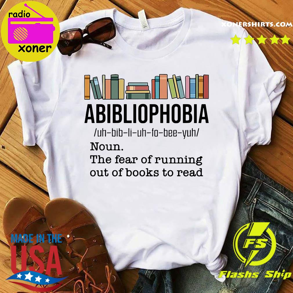 Official Abibliophobia Noun The Fear Of Running Out Of Books To Read Shirt