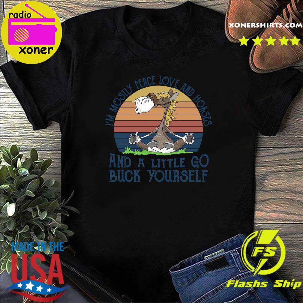 Official I'm Mostily Peace Love And Horse And A Little Go Buck Yourself Vintage Shirt