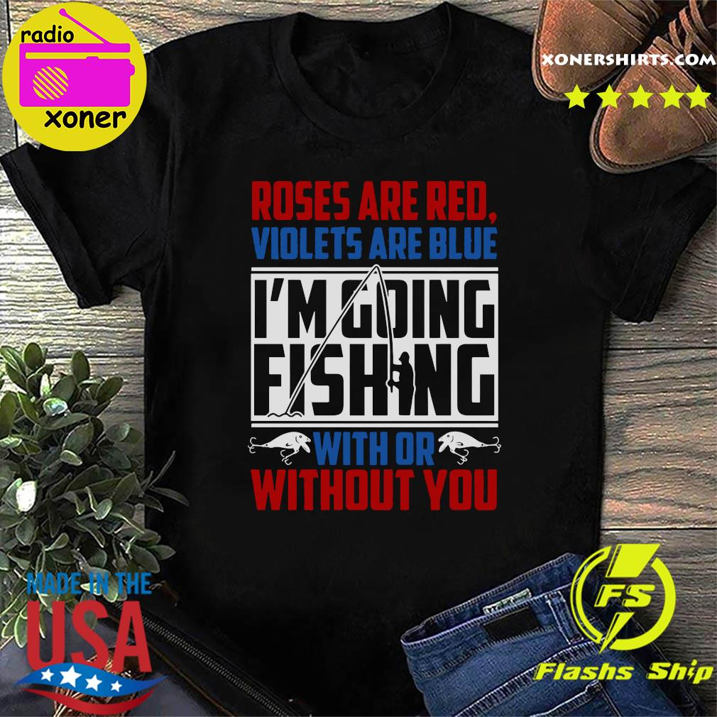 Roses Are Red Violets Are Blue I'm Going Fishing With Or Without You Shirt