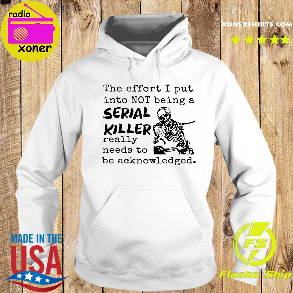 Skeleton The Effort I Put Into Not Being A Serial Killer Really Need To Be Acknowledged Shirt Hoodie