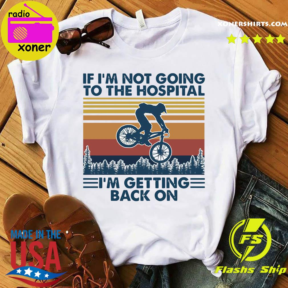 Bicycle If I'm Not Going To The Hospital I'm Getting Back On Shirt