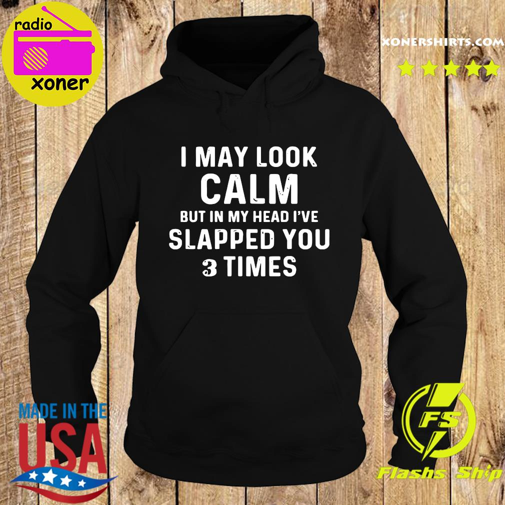 I May Look Calm But In My Head I've Slapped You 3 Times Shirt Hoodie