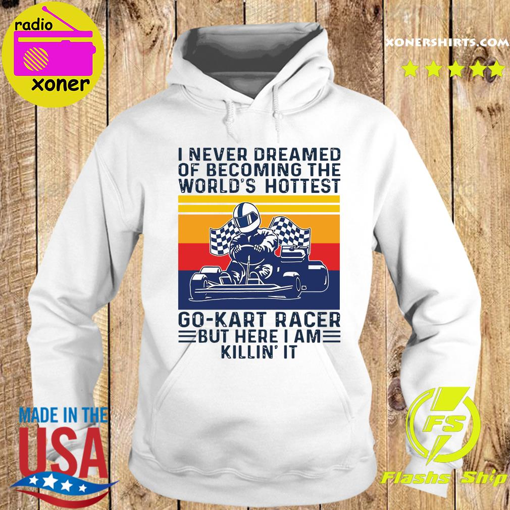 I Never Dreamed Of Becoming The World's Hottest Go Kart Racer But Here I'm Killin It Vintage Shirt Hoodie
