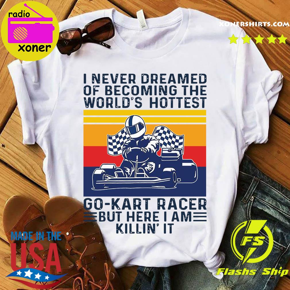 I Never Dreamed Of Becoming The World's Hottest Go Kart Racer But Here I'm Killin It Vintage Shirt