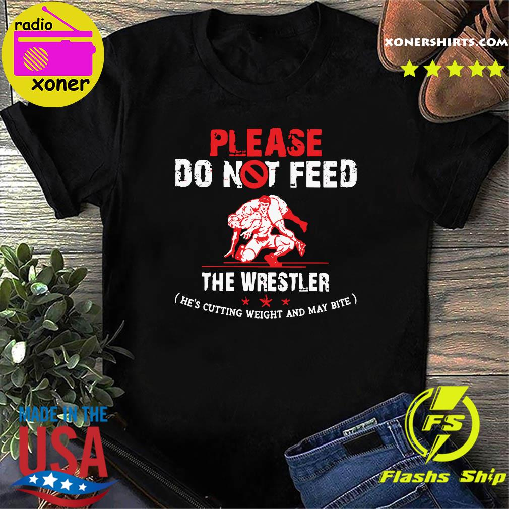 Official Please Do Not Feed The Wrestler He's Cutting Weight And May Bite Shirt