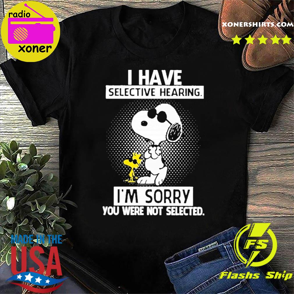 Official The Snoopy And Woodstock I Have Selective Hearing I'm Sorry You Were Not Selected Shirt