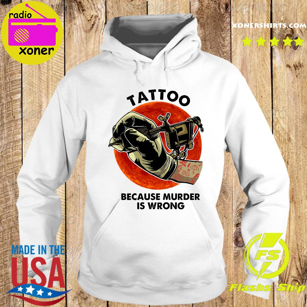 Official Tattoo Because Murder Is Wrong Shirt Hoodie