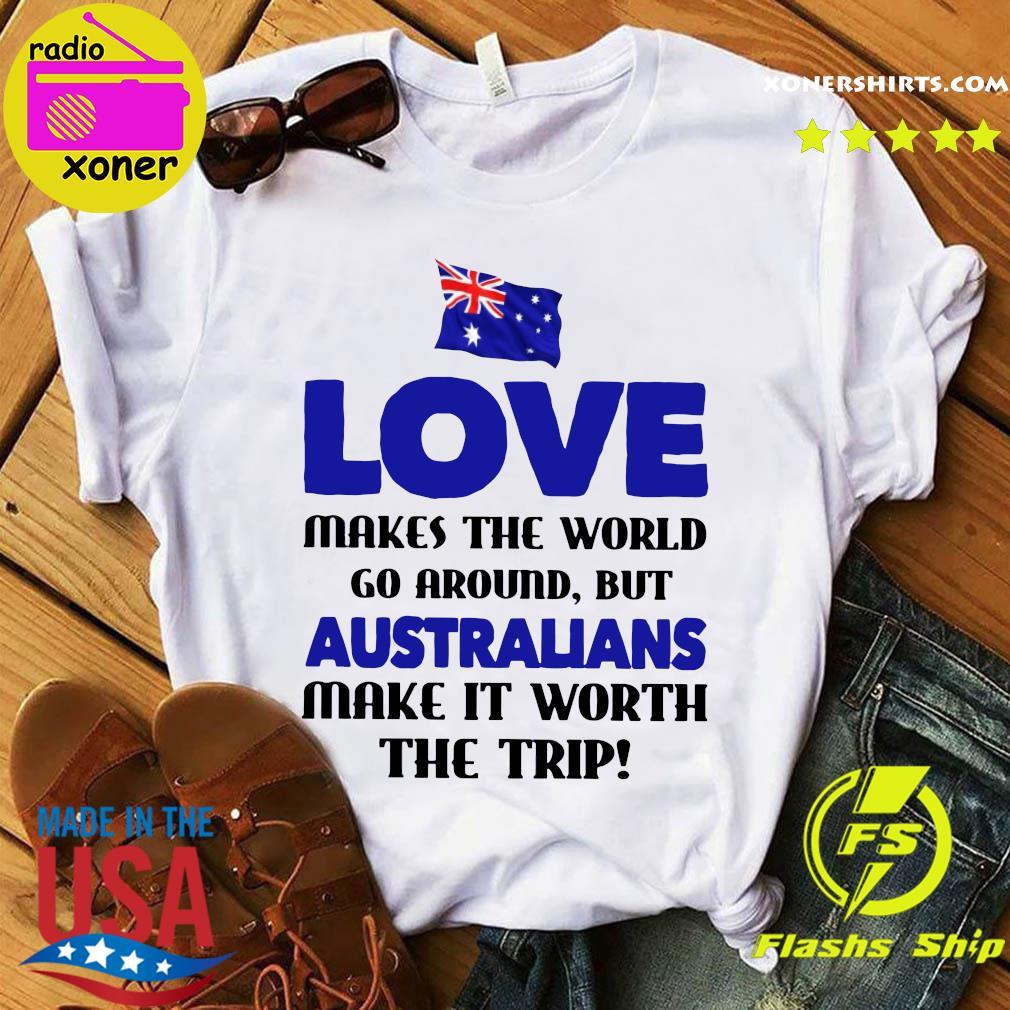 Australia flag Love Makes The World Go Around But Australians Make It Worth The Trip Shirt