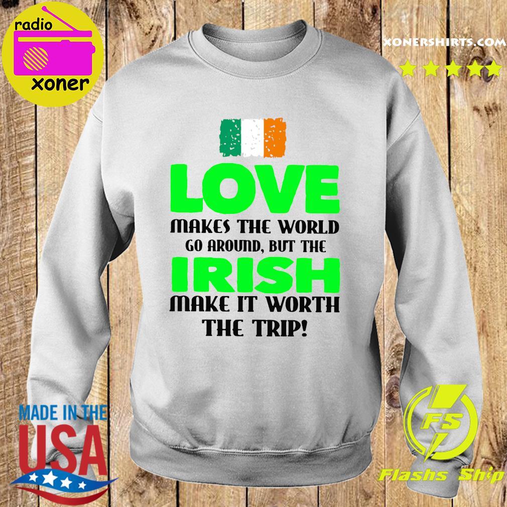 Ireland Flag Love Makes The World Go Around But Irish Make It Worth The Trip Shirt Sweater