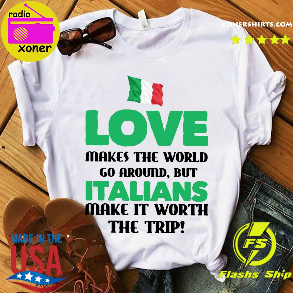 Italian Flag Love Makes The World Go Around But Italians Make It Worth The Trip Shirt