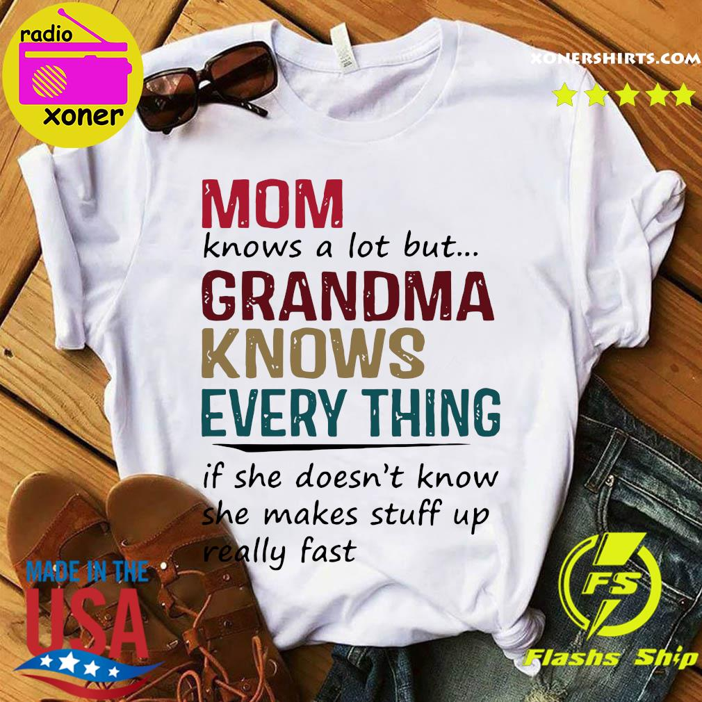 Mom Knows A Lot But Grandma Knows Everything If She Doesn't Know She Makes Stuff Up Really Fast Shirt
