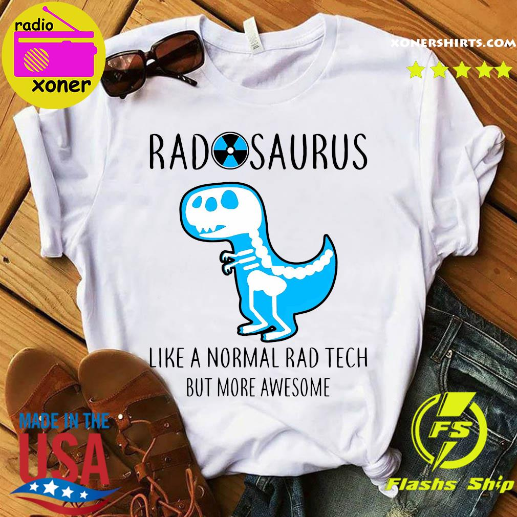 Radosaurus like a normal rad tech but more awesome shirt