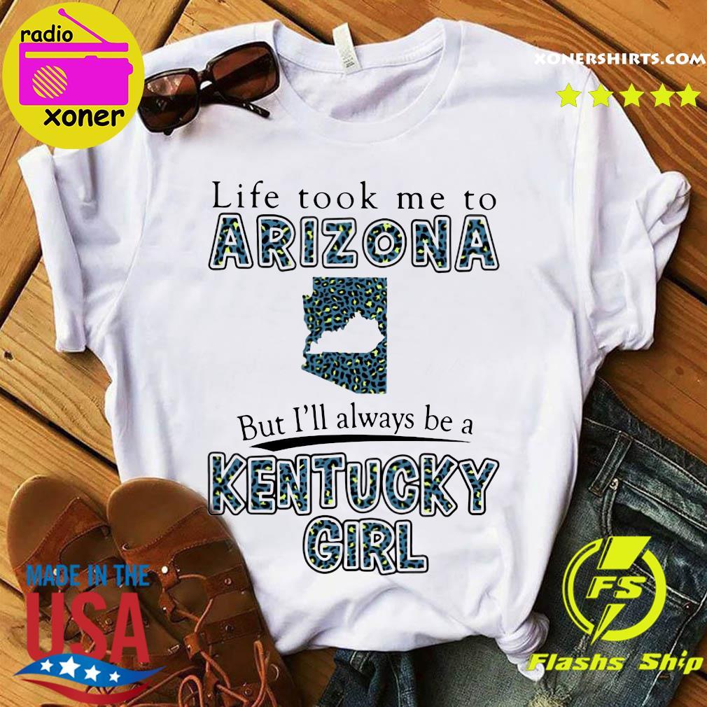 Life Took Me To Arizona Map But I'll Always Be A Kentucky Girl Shirt