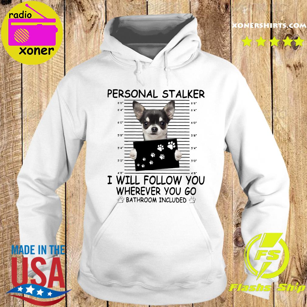 Chihuahua Personal Stalker I Will Follow You Wherever You Go Bathroom Included Shirt Hoodie