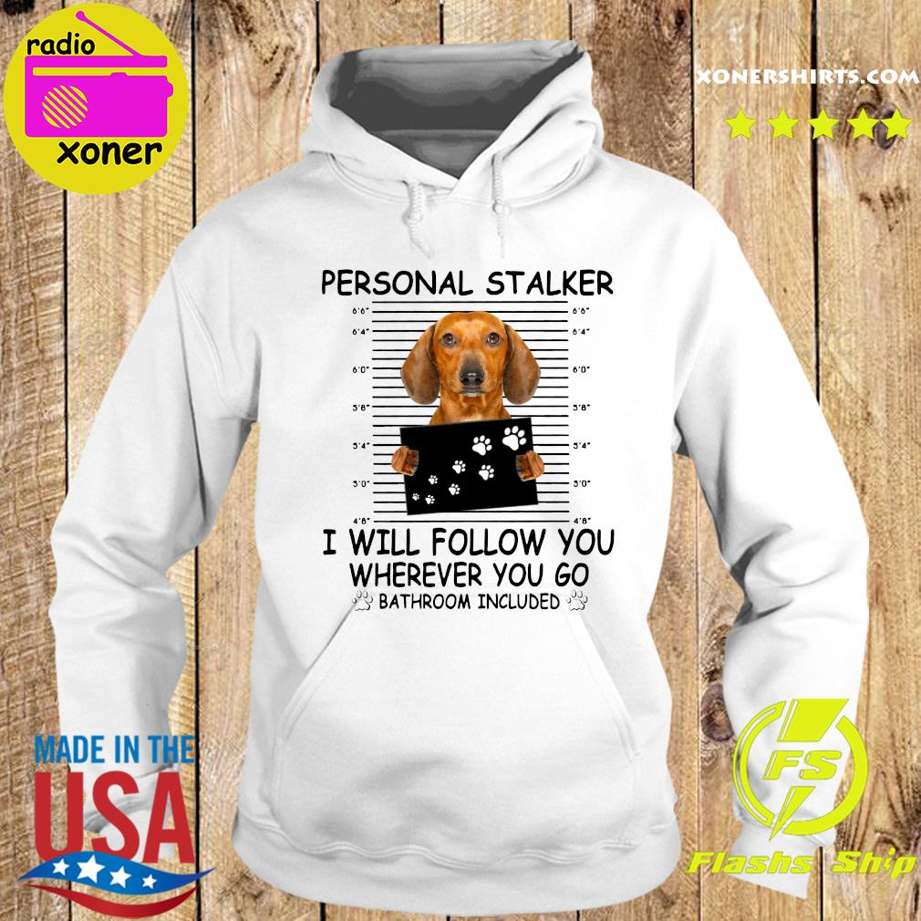 Dachshund Personal Stalker I Will Follow You Wherever You Go Bathroom Included Shirt Hoodie