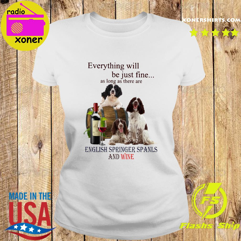 Everything Will Be Just Fine As Long As There Are English Springer Spaniels And Wine Shirt Ladies tee