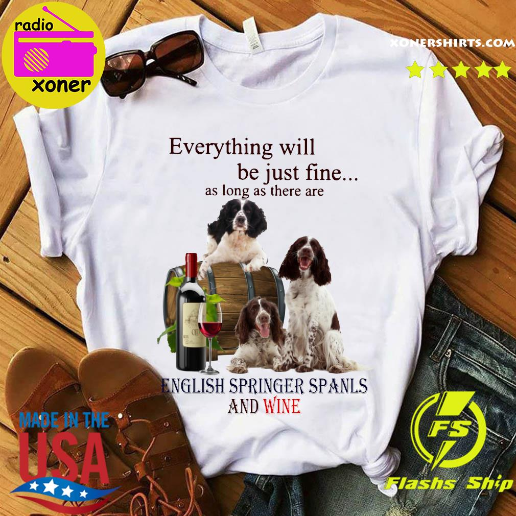 Everything Will Be Just Fine As Long As There Are English Springer Spaniels And Wine Shirt