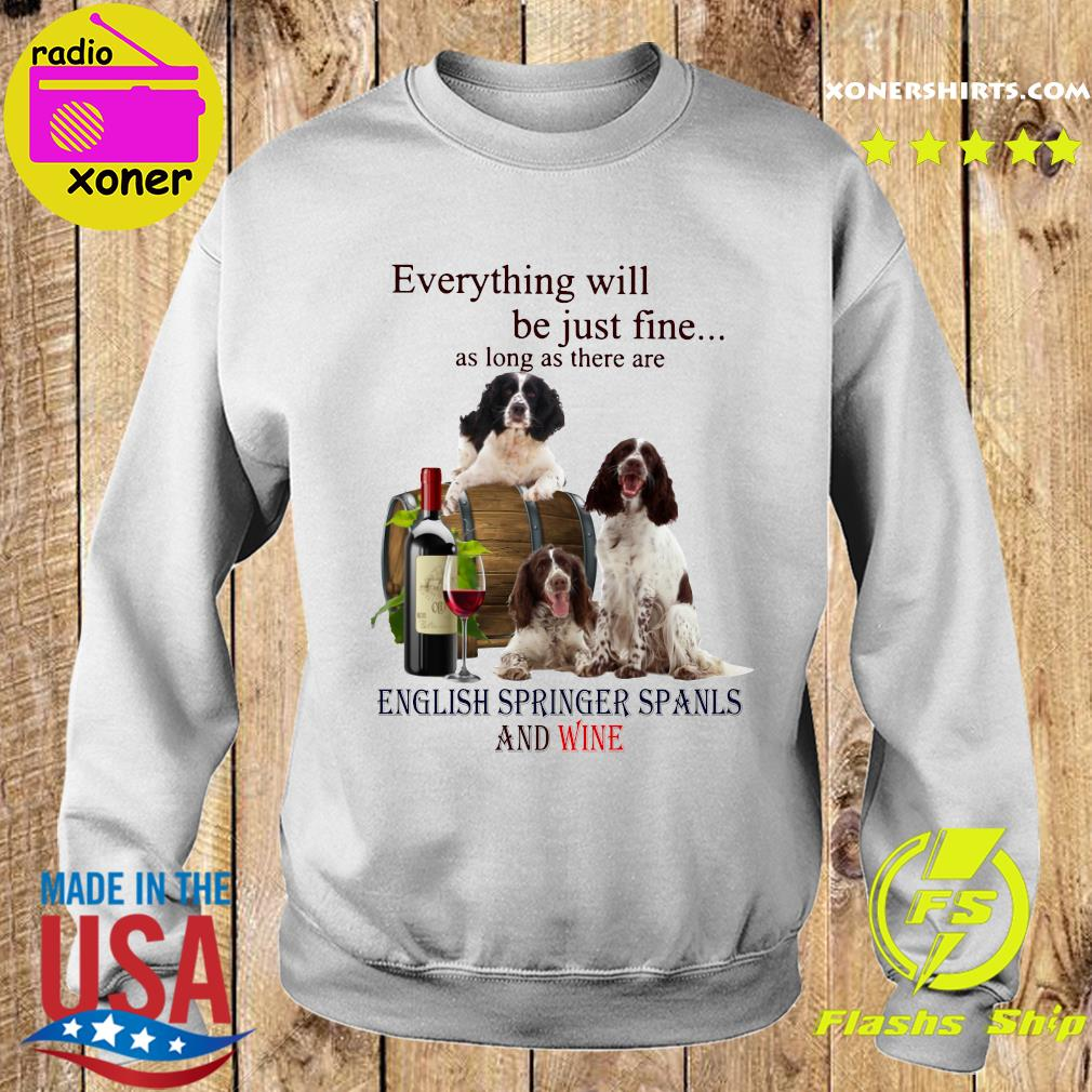 Everything Will Be Just Fine As Long As There Are English Springer Spaniels And Wine Shirt Sweater