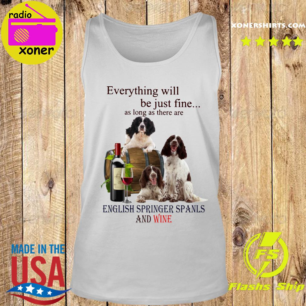Everything Will Be Just Fine As Long As There Are English Springer Spaniels And Wine Shirt Tank top