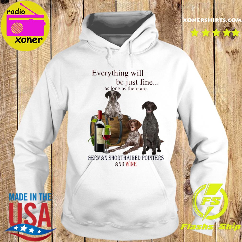 Everything Will Be Just Fine As Long As There Are German Shorthaired Pointers And Wine Shirt Hoodie