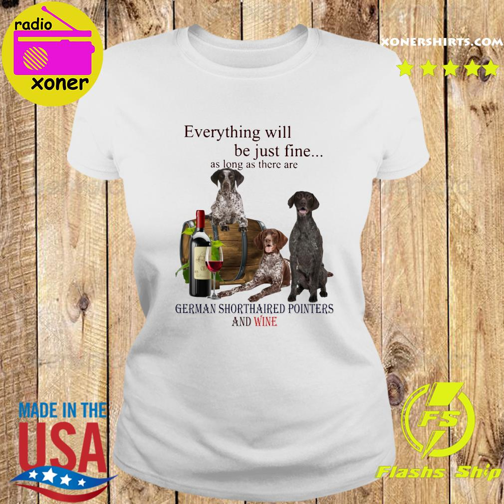 Everything Will Be Just Fine As Long As There Are German Shorthaired Pointers And Wine Shirt Ladies tee