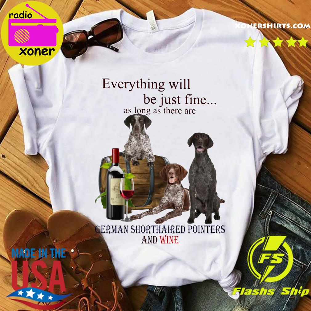 Everything Will Be Just Fine As Long As There Are German Shorthaired Pointers And Wine Shirt