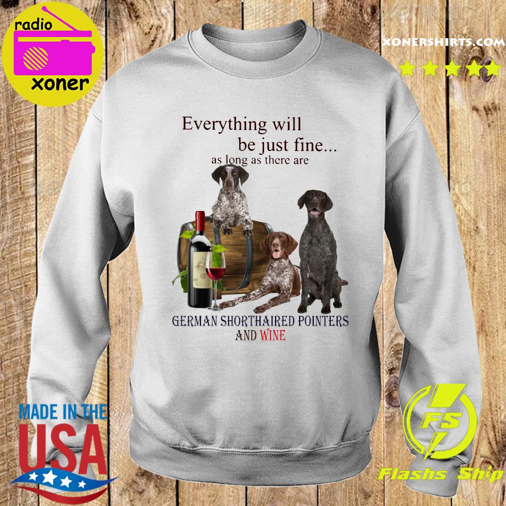 Everything Will Be Just Fine As Long As There Are German Shorthaired Pointers And Wine Shirt Sweater