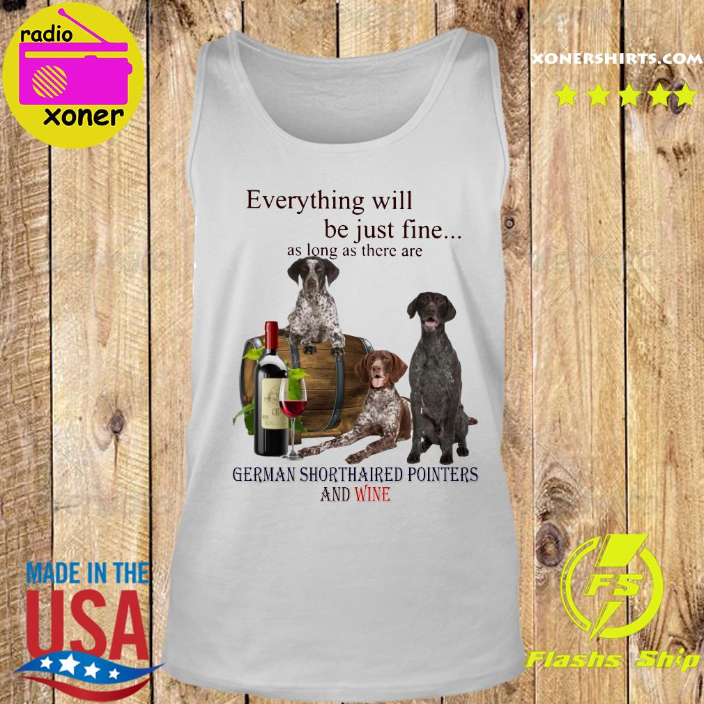 Everything Will Be Just Fine As Long As There Are German Shorthaired Pointers And Wine Shirt Tank top