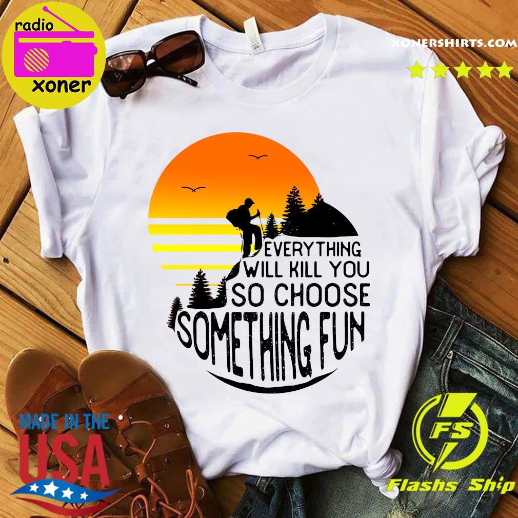 Hiking Everything Will Kill You So Choose Something Fun Shirt