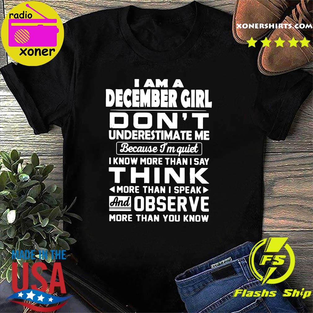 I Am A December Girl Don't Underestimate Me Because I'm Quiet I Know More Than I Say Think Shirt