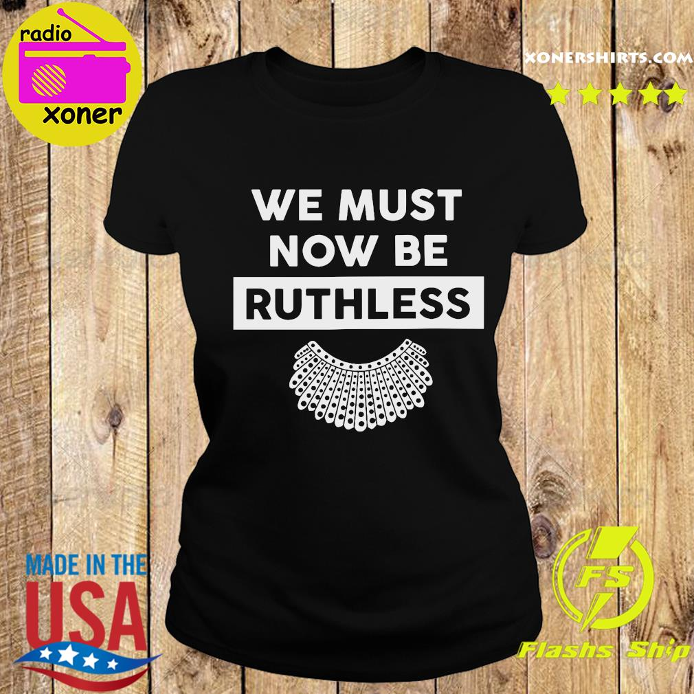 RBG Ruth Bader Ginsburg We Must Now Be Ruthless Shirt Ladies tee