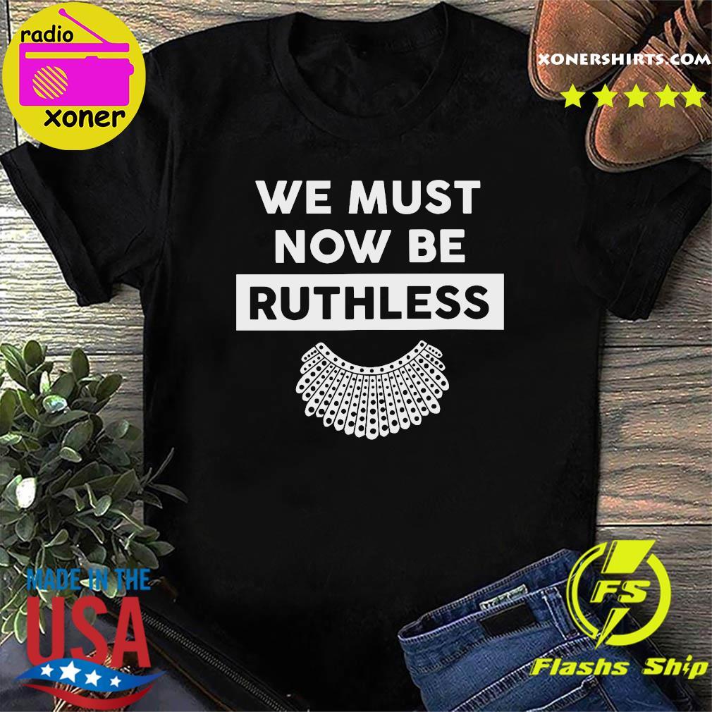 RBG Ruth Bader Ginsburg We Must Now Be Ruthless Shirt
