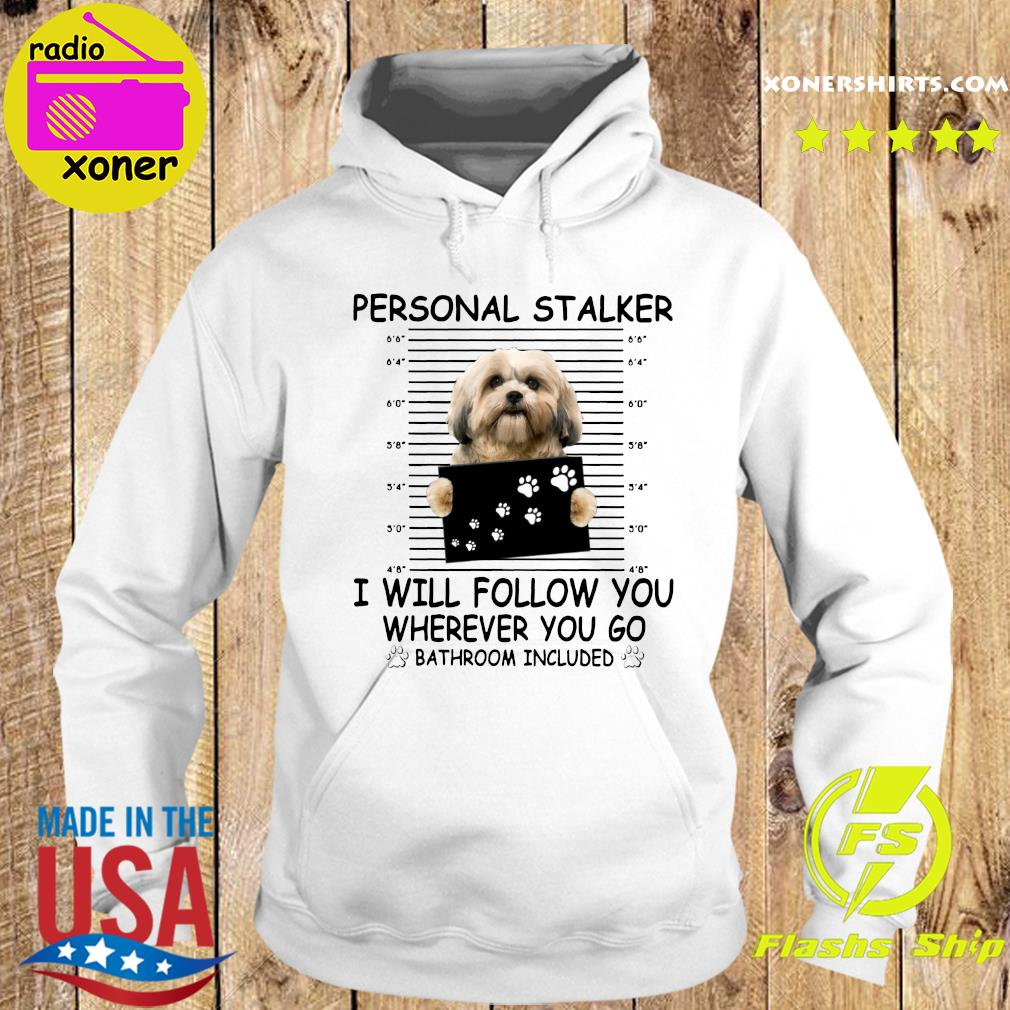 Shih Tzu Sitting Personal Stalker I Will Follow You Wherever You Go Bathroom Included Shirt Hoodie