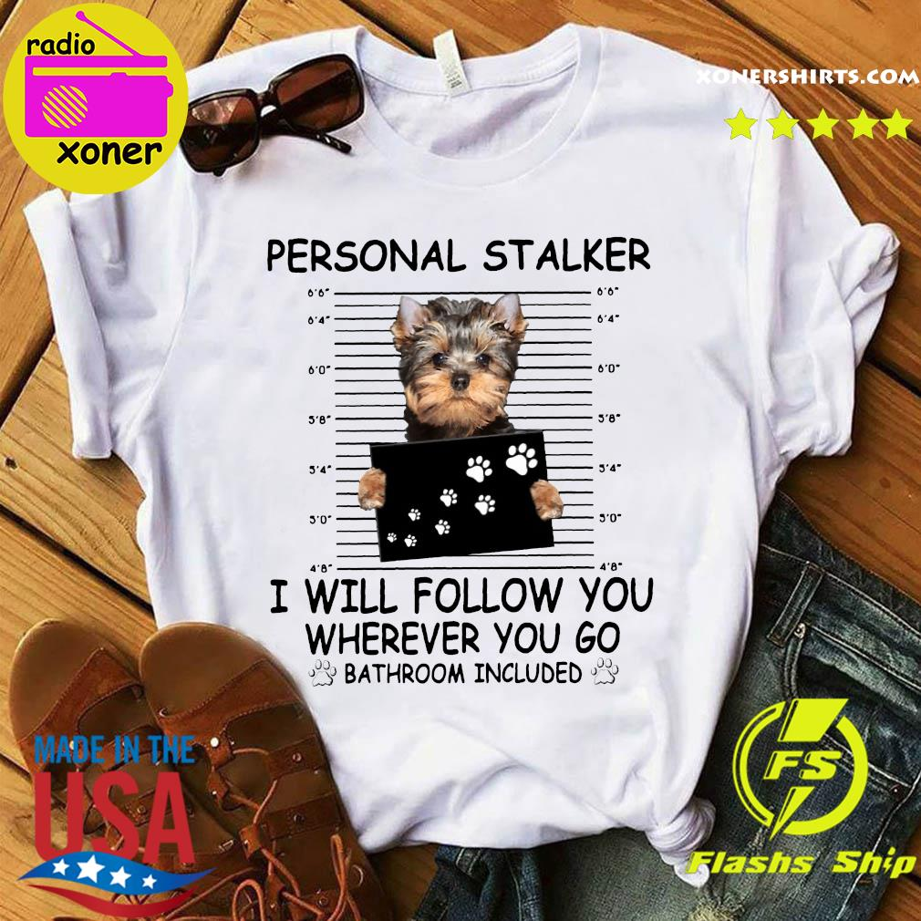 Yorkshire Terrier Personal Stalker I Will Follow You Wherever You Go Bathroom Included Shirt