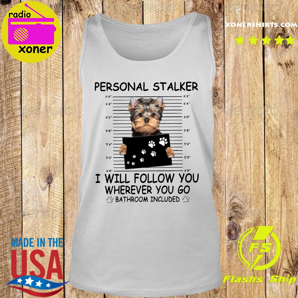 Yorkshire Terrier Personal Stalker I Will Follow You Wherever You Go Bathroom Included Shirt Tank top