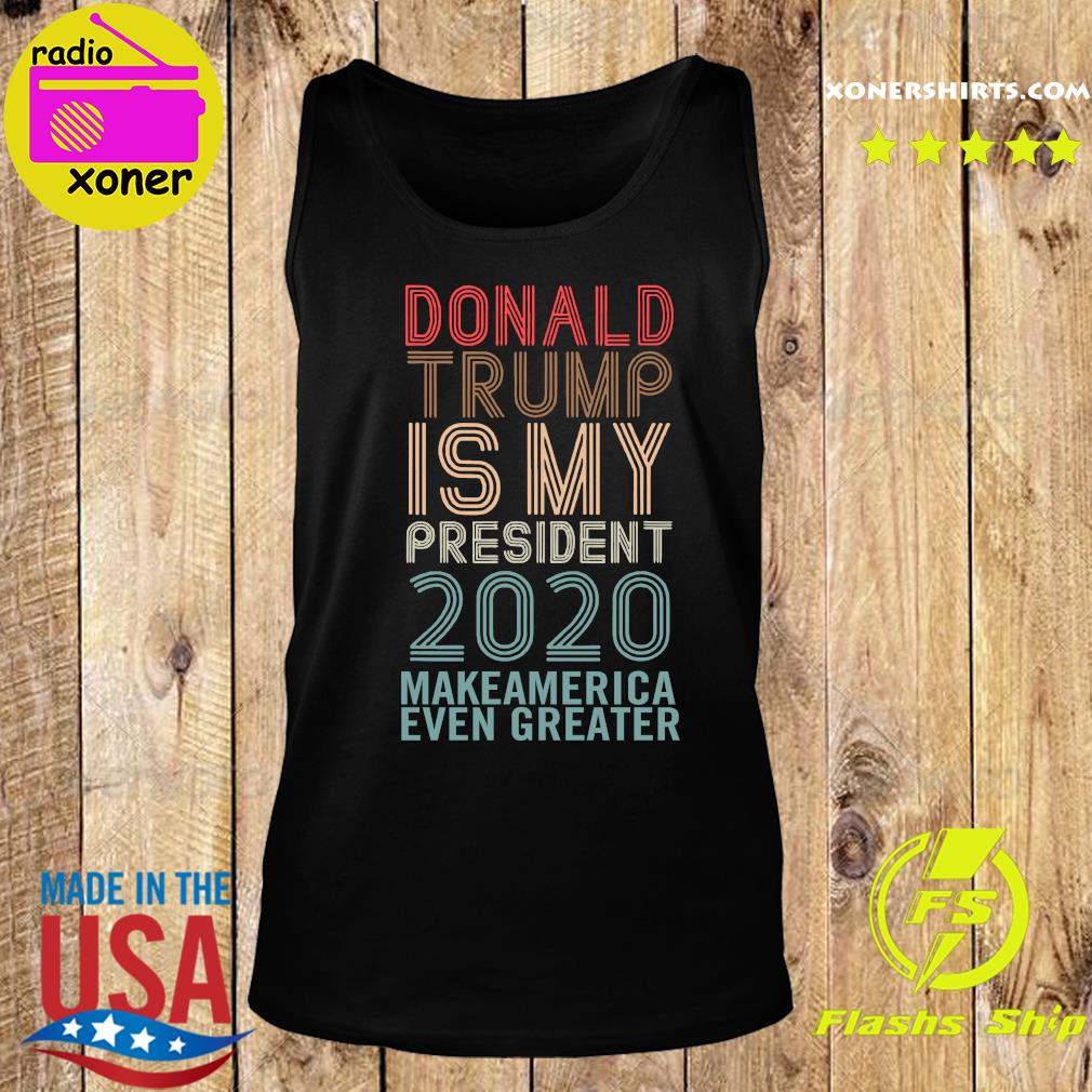 Donald Trump Is My President 2020 Make America Even Greater Shirt Tank top
