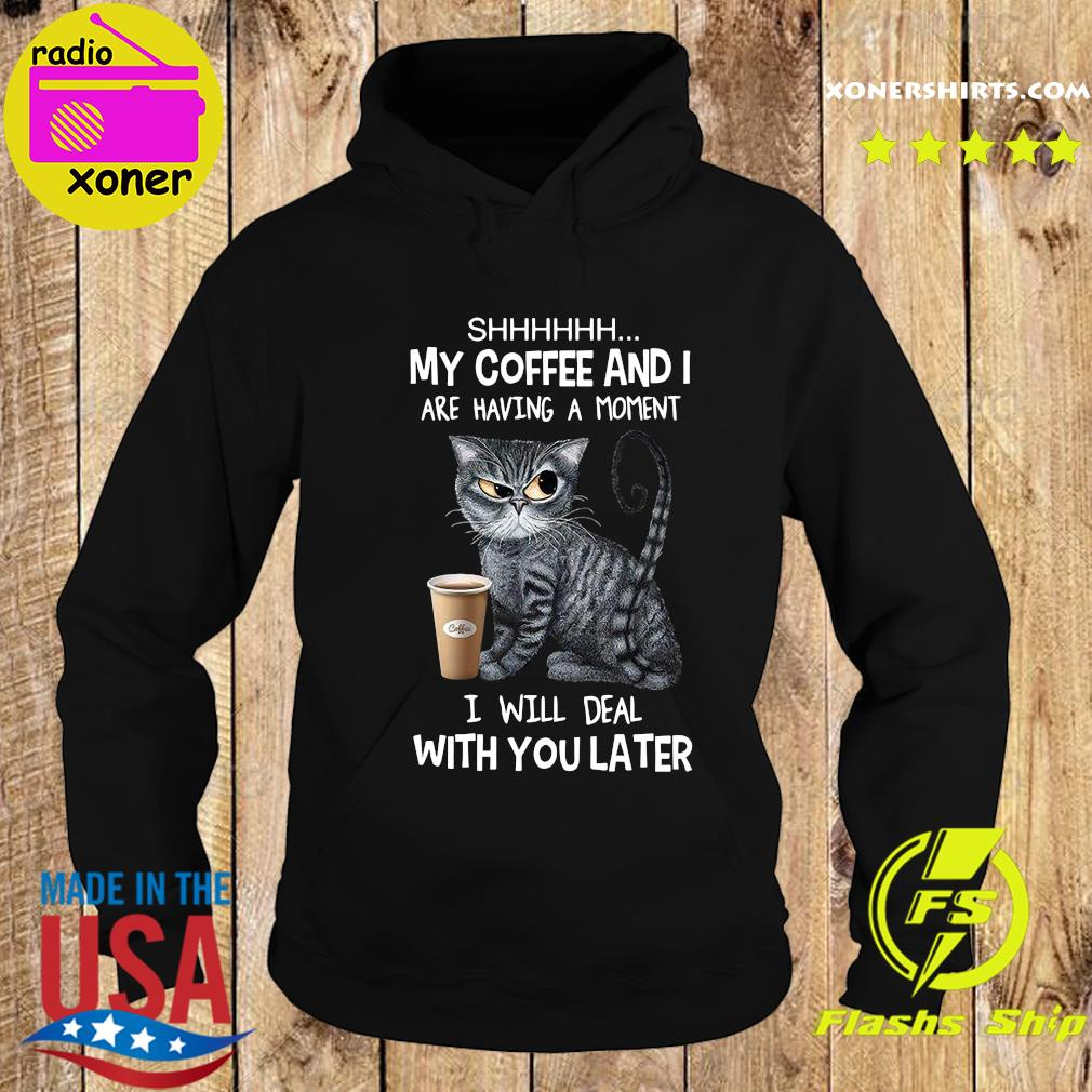 Shhhh Cat My Coffee And I Are Having A Moment I Will Deal With You Later Shirt Hoodie