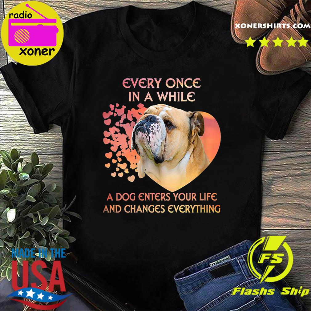 Bulldog Every Once In A While A Dog Enter Your Life And Changes Everything Shirt