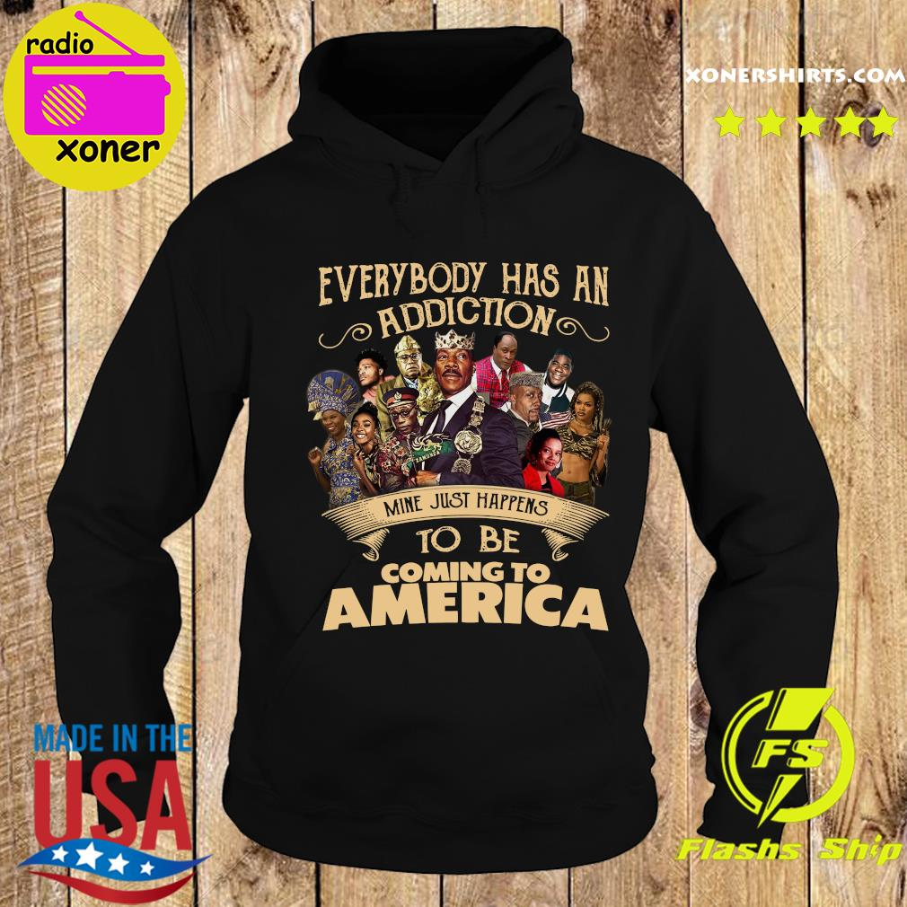 Everybody Has An Addiction Mine Just Happens To Be Coming To America Shirt Hoodie