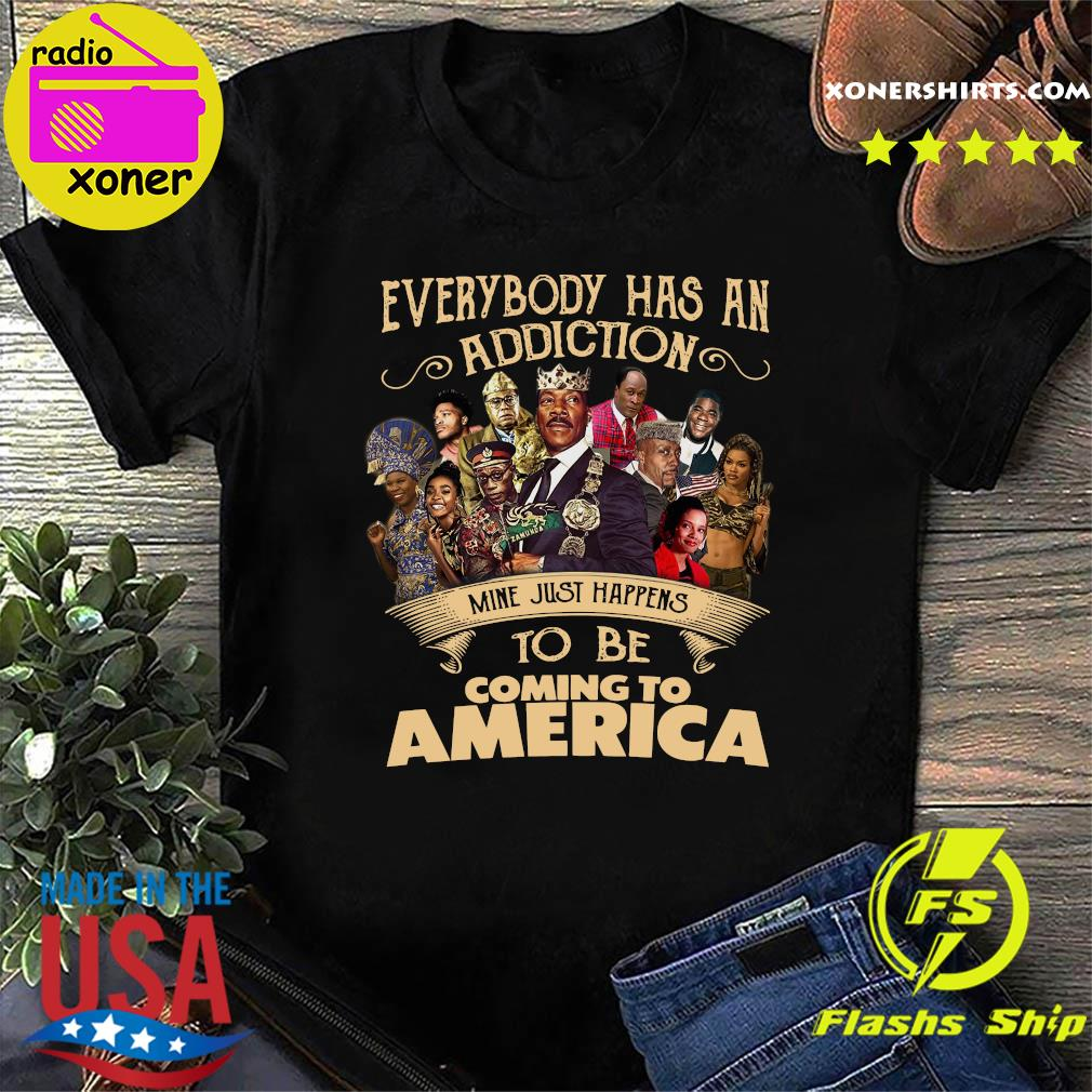 Everybody Has An Addiction Mine Just Happens To Be Coming To America Shirt