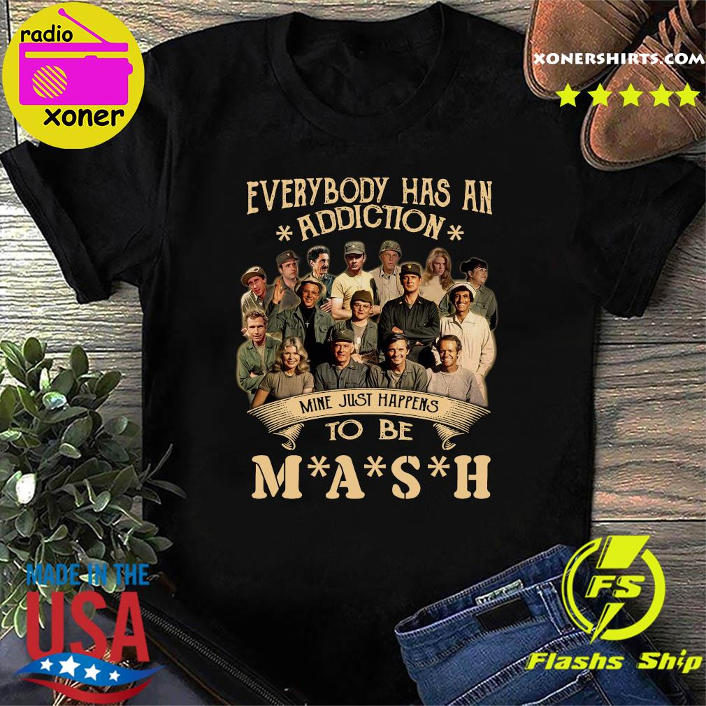 Everybody Has An Addiction Mine Just Happens To Be MASH Shirt